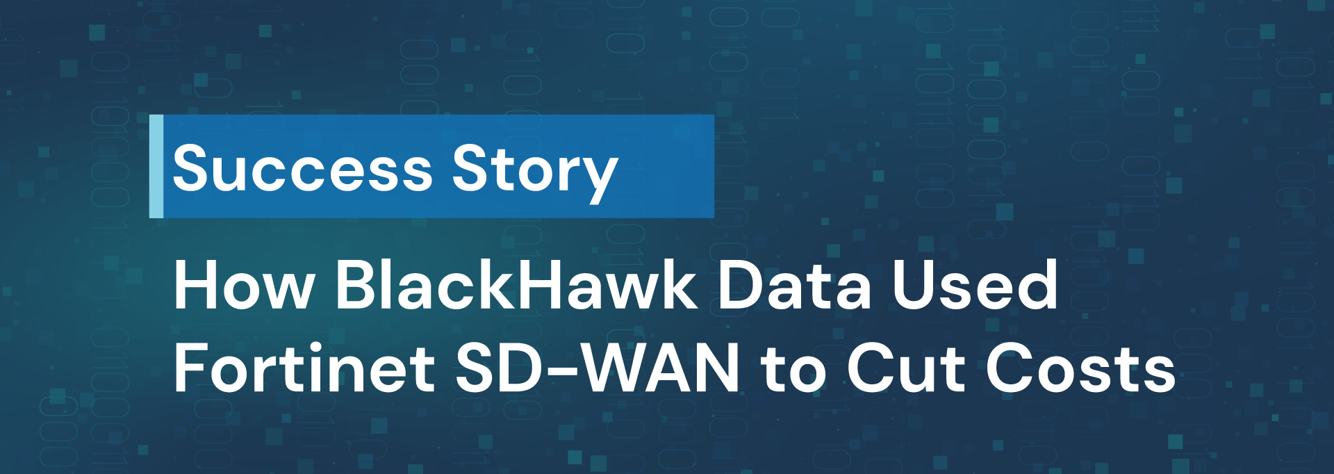 How BlackHawk Data used Fortinet SD-WAN to Cut Costs